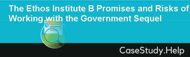 The Ethos Institute B Promises and Risks of Working with the Government Sequel Case Solution