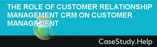 THE ROLE OF CUSTOMER RELATIONSHIP MANAGEMENT (CRM) ON CUSTOMER MANAGEMENT Case Solution