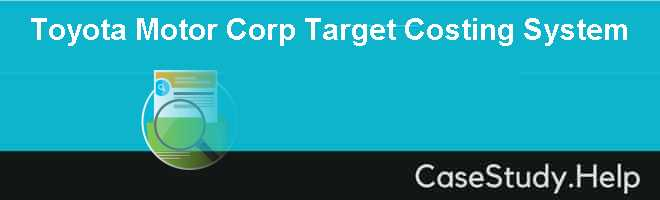 Toyota Motor Corp Target Costing System Case Solution
