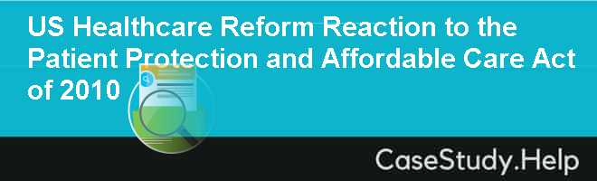 US Healthcare Reform Reaction to the Patient Protection and Affordable Care Act of 2010