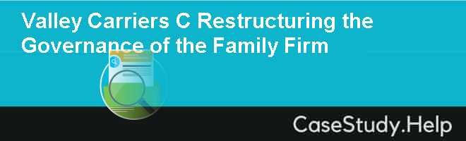 Valley Carriers C Restructuring the Governance of the Family Firm Case Solution