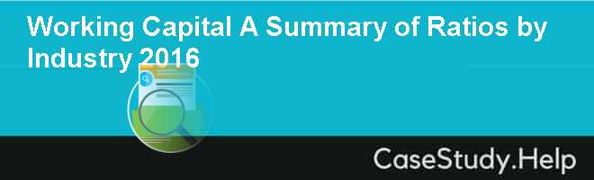 Working Capital A Summary of Ratios by Industry 2016