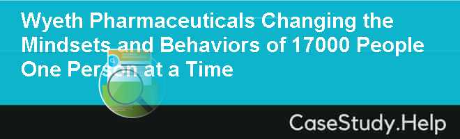 Wyeth Pharmaceuticals: Changing the Mindsets and Behaviors of 17,000 People… One Person at a Time