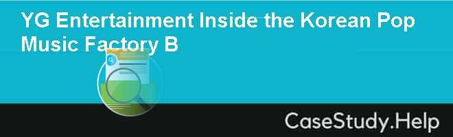 YG Entertainment Inside the Korean Pop Music Factory B